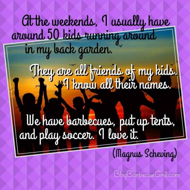 At the weekends, I usually have around 50 kids running around in my back garden. They are all friends of my kids. I know all their names. We have barbecues, put up tents, and play soccer. I love it. - Magnus Scheving