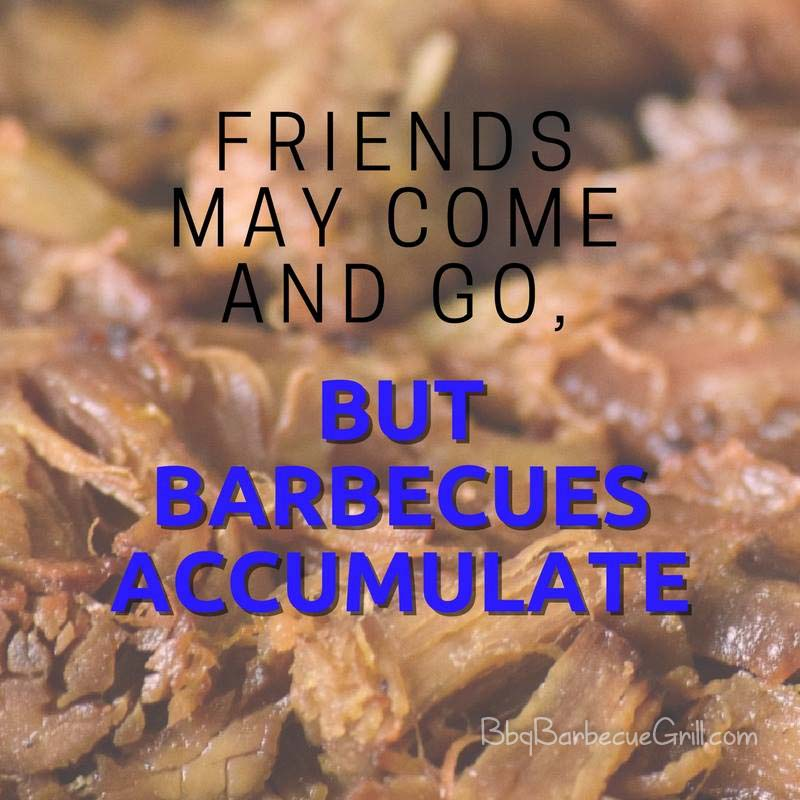 Friends may come and go, but barbecues accumulate.