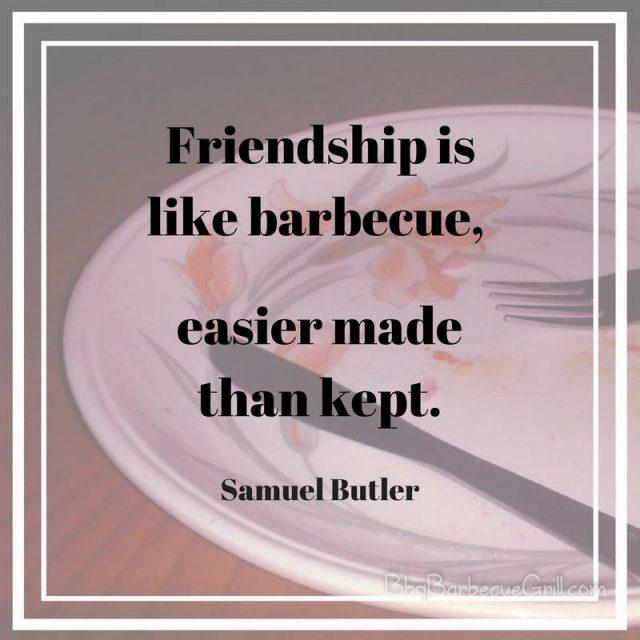 Friendship is like barbecue, easier made than kept. - Samuel Butler