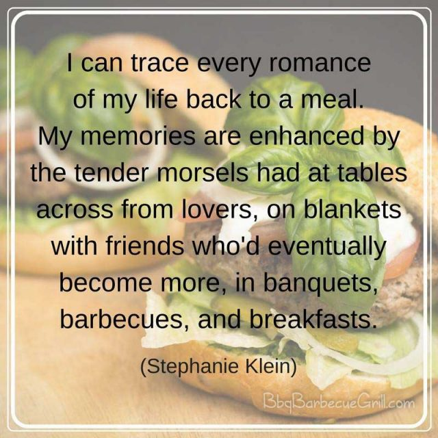 I can trace every romance of my life back to a meal. My memories are enhanced by the tender morsels had at tables across from lovers, on blankets with friends who'd eventually become more, in banquets, barbecues, and breakfasts. - Stephanie Klein