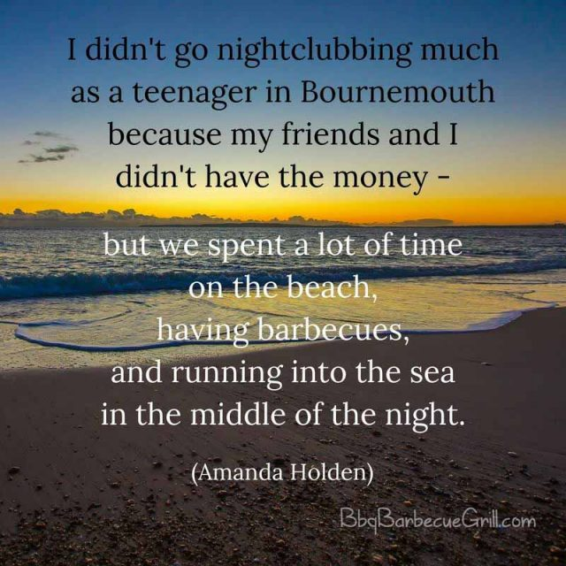 I didn't go nightclubbing much as a teenager in Bournemouth because my friends and I didn't have the money - but we spent a lot of time on the beach, having barbecues, and running into the sea in the middle of the night. - Amanda Holden