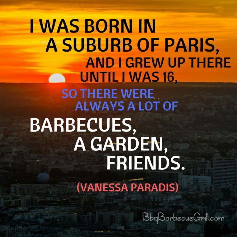 I was born in a suburb of Paris, and I grew up there until I was 16, so there were always a lot of barbecues, a garden, friends. - Vanessa Paradis
