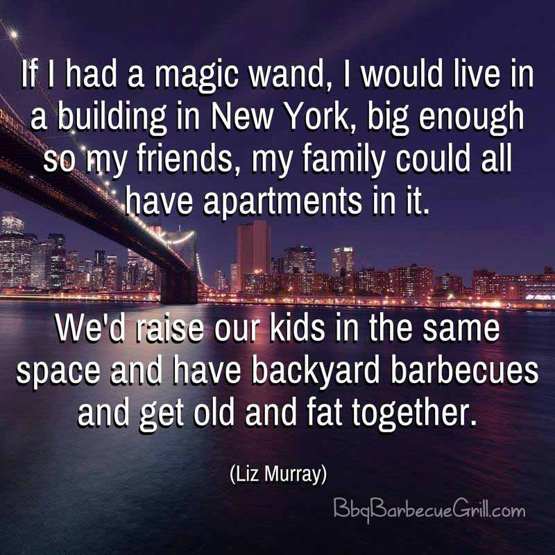 If I had a magic wand, I would live in a building in New York, big enough so my friends, my family could all have apartments in it. We'd raise our kids in the same space and have backyard barbecues and get old and fat together. - Liz Murray