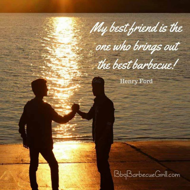 My best friend is the one who brings out the best barbecue! - Henry Ford