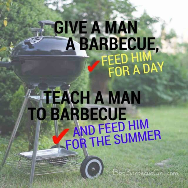 Give a man a barbecue, feed him for a day; Teach a man to barbecue and feed him for the summer.