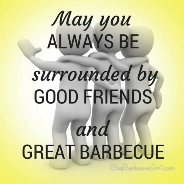 May you always be surrounded by good friends and great barbecue.