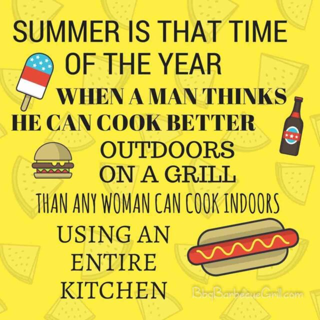 Summer is that time of the year when a man thinks he can cook better outdoors on a grill than any woman can cook indoors using an entire kitchen!