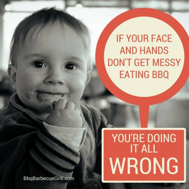 Funny Bbq Quotes - If your face and hands don't get messy eating BBQ... you're doing it all wrong.