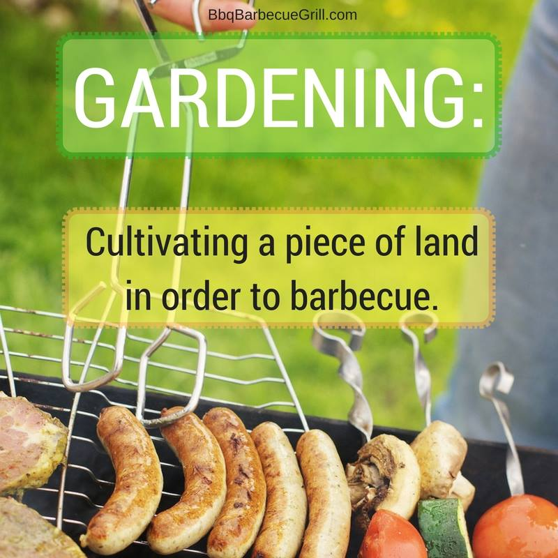 Funny Bbq Quotes - Gardening: Cultivating a piece of land in order to barbecue.