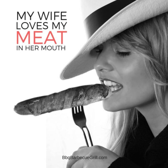 Funny Bbq Quotes - My wife loves my meat in her mouth.
